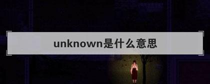 unknown是什么意思(未知的; 不详的; 未被确认的)